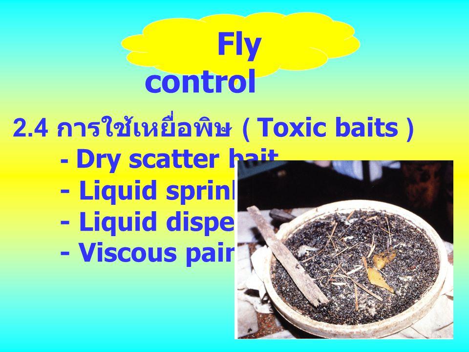 Fly control 2.4 การใช้เหยื่อพิษ ( Toxic baits ) - Dry scatter bait - Liquid sprinkle bait - Liquid dispenser bait - Viscous paint-on bait