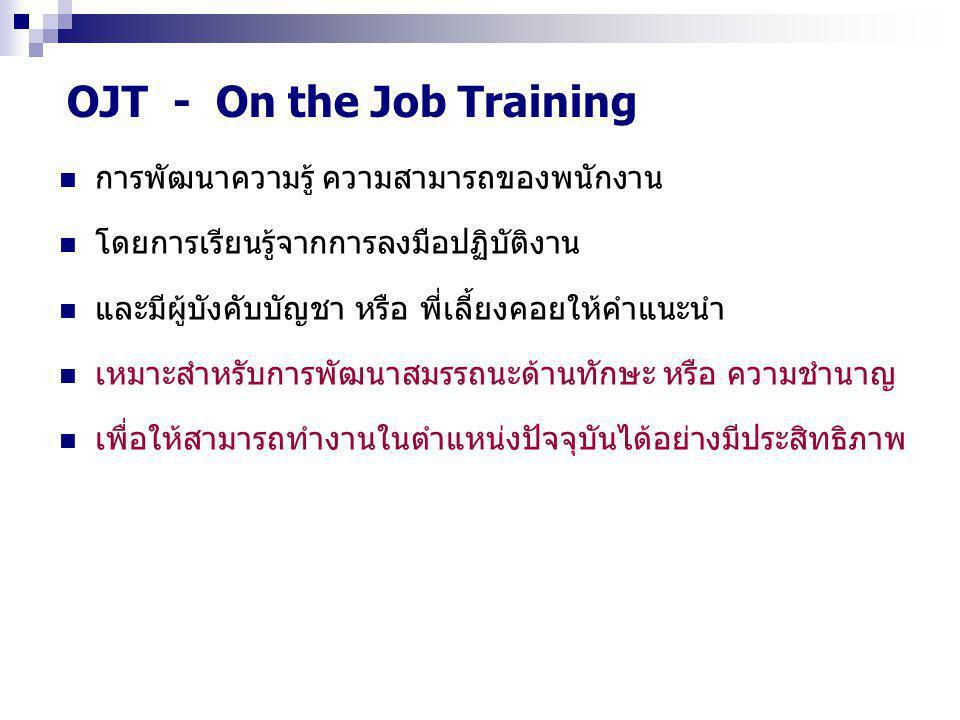 OJT - On the Job Training การพัฒนาความรู้ ความสามารถของพนักงาน โดยการเรียนรู้จากการลงมือปฏิบัติงาน และมีผู้บังคับบัญชา หรือ พี่เลี้ยงคอยให้คำแนะนำ เหมาะสำหรับการพัฒนาสมรรถนะด้านทักษะ หรือ ความชำนาญ เพื่อให้สามารถทำงานในตำแหน่งปัจจุบันได้อย่างมีประสิทธิภาพ