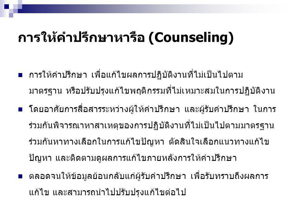 การให้คำปรึกษาหารือ (Counseling) การให้คำปรึกษา เพื่อแก้ไขผลการปฏิบัติงานที่ไม่เป็นไปตาม มาตรฐาน หรือปรับปรุงแก้ไขพฤติกรรมที่ไม่เหมาะสมในการปฏิบัติงาน โดยอาศัยการสื่อสารระหว่างผู้ให้คำปรึกษา และผู้รับคำปรึกษา ในการ ร่วมกันพิจารณาหาสาเหตุของการปฏิบัติงานที่ไม่เป็นไปตามมาตรฐาน ร่วมกันหาทางเลือกในการแก้ไขปัญหา ตัดสินใจเลือกแนวทางแก้ไข ปัญหา และติดตามดูผลการแก้ไขภายหลังการให้คำปรึกษา ตลอดจนให้ข้อมูลย้อนกลับแก่ผู้รับคำปรึกษา เพื่อรับทราบถึงผลการ แก้ไข และสามารถนำไปปรับปรุงแก้ไขต่อไป