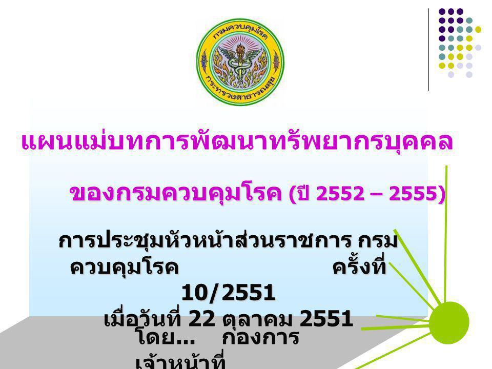 ( ปี 2552 – 2555) แผนแม่บทการพัฒนาทรัพยากรบุคคล ของกรมควบคุมโรค การประชุมหัวหน้าส่วนราชการ กรม ควบคุมโรค ครั้งที่ 10/2551 เมื่อวันที่ 22 ตุลาคม 2551 โดย...