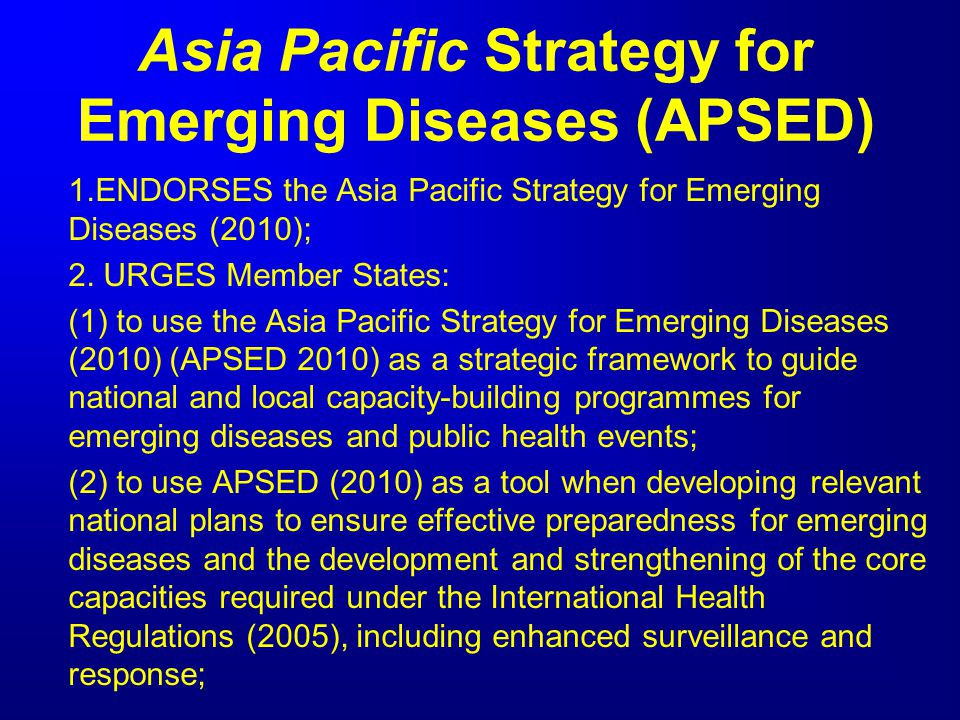 Asia Pacific Strategy for Emerging Diseases (APSED) 1.ENDORSES the Asia Pacific Strategy for Emerging Diseases (2010); 2. URGES Member States: (1) to