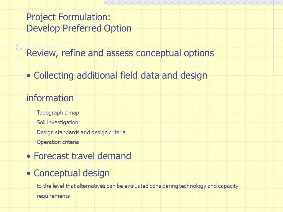 Project Formulation: Develop Preferred Option Review, refine and assess conceptual options Cost estimate Construction cost: infrastructures, trackwork, signaling and communication, electricity, stations, transfer facilities, workshop, depot, etc Engineering cost ROW cost Rolling stock Operation and maintenance costs Conceptual environmental evaluation
