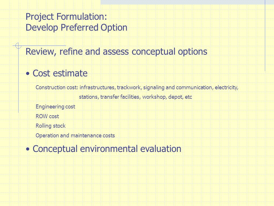 Project Formulation: Develop Preferred Option Review, refine and assess conceptual options Conceptual economic and financial evaluation Economic: Project costs comparing with overall economic benefits Benefits include: Vehicle operating cost (VOC), value of time of road users (VOT) and accident cost Finance and privatization Arrange financial schemes that would be most interested to prospect investors The preferred scheme would draw investors ' interest while being least cost and easiest for the government to implement Select Preferred Option
