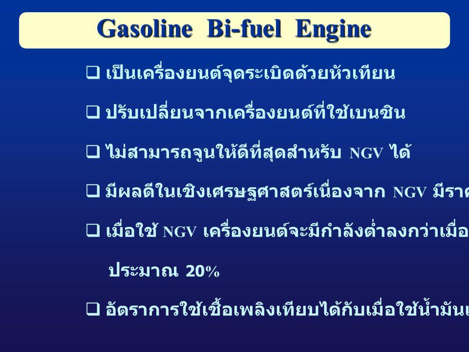  เป็นเครื่องยนต์จุดระเบิดด้วยหัวเทียน  ปรับเปลี่ยนจากเครื่องยนต์ที่ใช้เบนซิน  ไม่สามารถจูนให้ดีที่สุดสำหรับ NGV ได้  มีผลดีในเชิงเศรษฐศาสตร์เนื่องจาก NGV มีราคาถูก  เมื่อใช้ NGV เครื่องยนต์จะมีกำลังต่ำลงกว่าเมื่อใช้น้ำมันเบนซิน ประมาณ 20%  อัตราการใช้เชื้อเพลิงเทียบได้กับเมื่อใช้น้ำมันเบนซินอย่างเดียว Gasoline Bi-fuel Engine