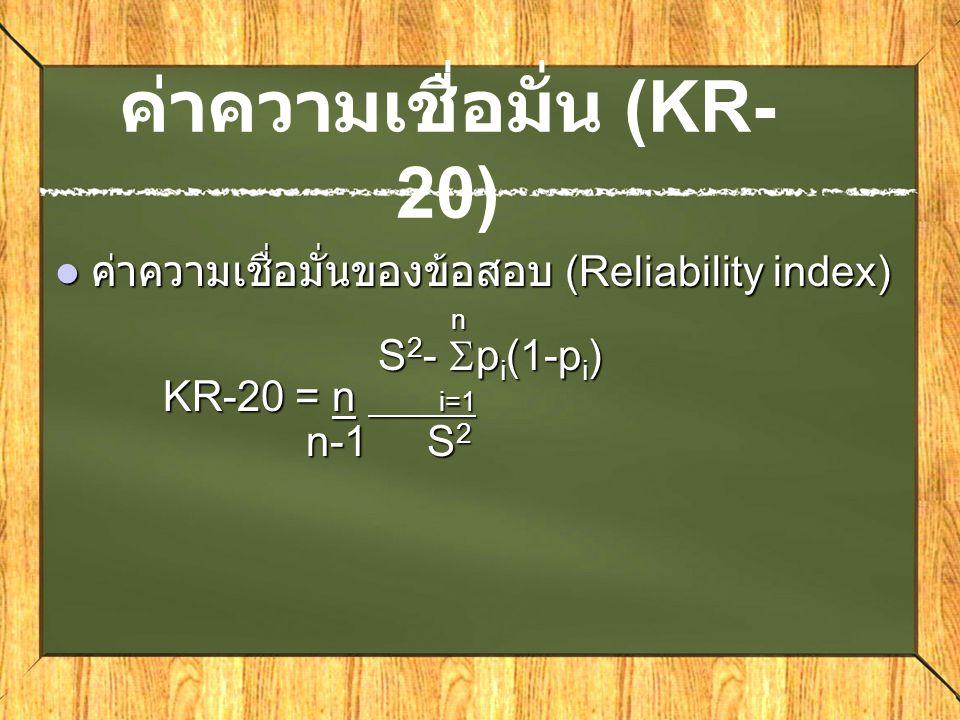 ค่าความเชื่อมั่น (KR- 20) ค่าความเชื่อมั่นของข้อสอบ (Reliability index) ค่าความเชื่อมั่นของข้อสอบ (Reliability index) n S 2 -  p i (1-p i ) S 2 -  p