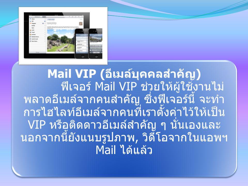 Mail VIP ( อีเมล์บุคคลสำคัญ ) ฟีเจอร์ Mail VIP ช่วยให้ผู้ใช้งานไม่ พลาดอีเมล์จากคนสำคัญ ซึ่งฟีเจอร์นี้ จะทำ การไฮไลท์อีเมล์จากคนที่เราตั้งค่าไว้ให้เป็น VIP หรือติดดาวอีเมล์สำคัญ ๆ นั่นเองและ นอกจากนี้ยังแนบรูปภาพ, วิดีโอจากในแอพฯ Mail ได้แล้ว