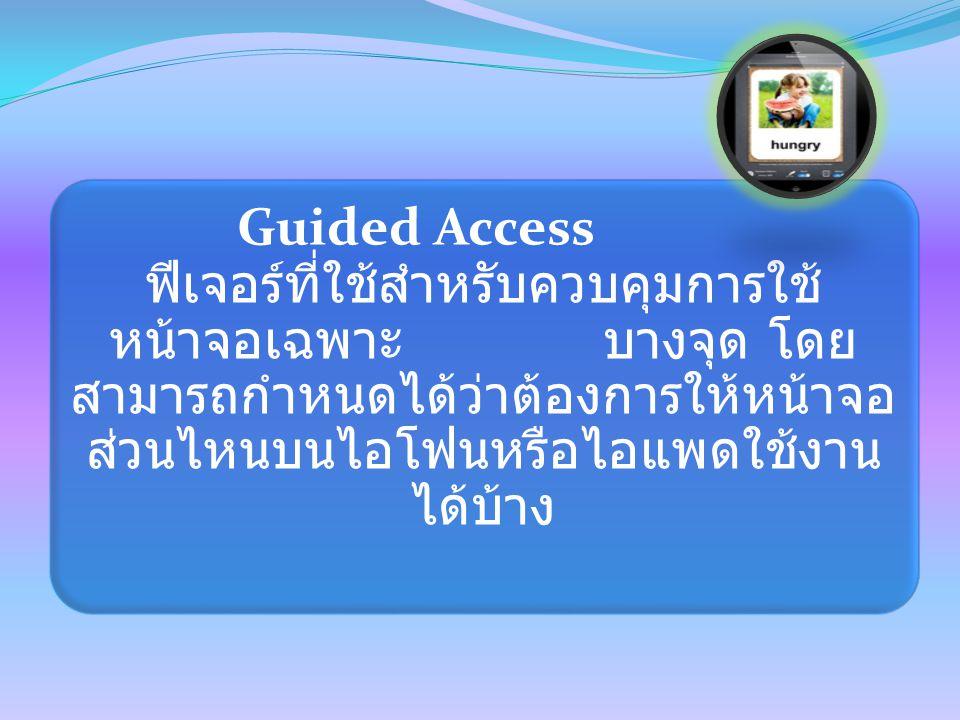 Guided Access ฟีเจอร์ที่ใช้สำหรับควบคุมการใช้ หน้าจอเฉพาะ บางจุด โดย สามารถกำหนดได้ว่าต้องการให้หน้าจอ ส่วนไหนบนไอโฟนหรือไอแพดใช้งาน ได้บ้าง