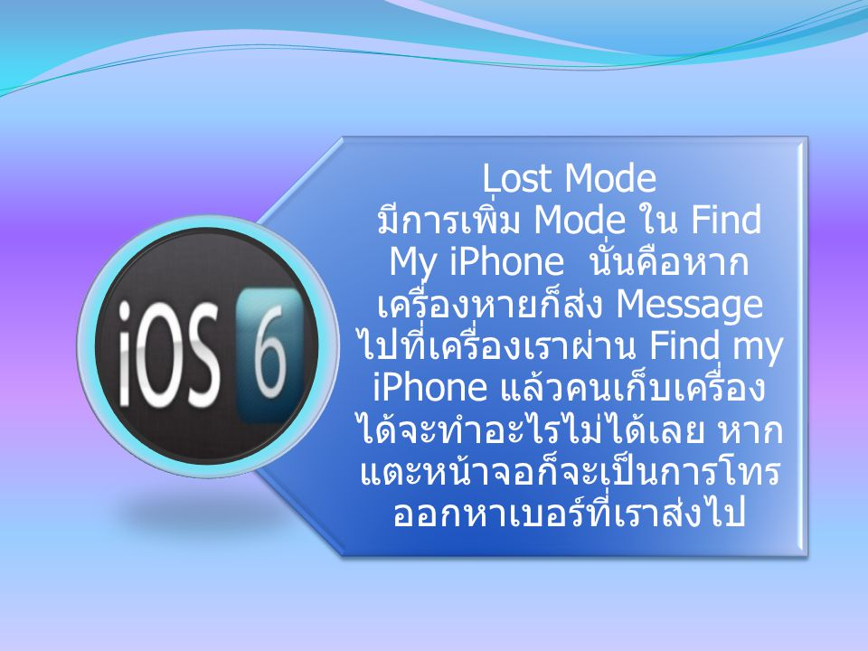 Lost Mode มีการเพิ่ม Mode ใน Find My iPhone นั่นคือหาก เครื่องหายก็ส่ง Message ไปที่เครื่องเราผ่าน Find my iPhone แล้วคนเก็บเครื่อง ได้จะทำอะไรไม่ได้เลย หาก แตะหน้าจอก็จะเป็นการโทร ออกหาเบอร์ที่เราส่งไป