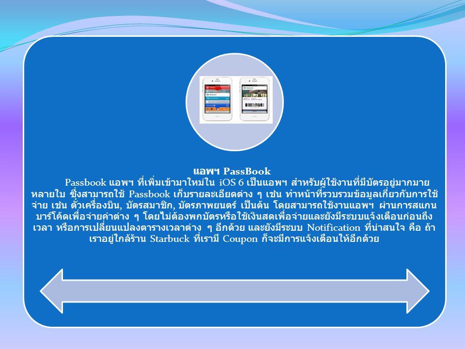 แอพฯ PassBook Passbook แอพฯ ที่เพิ่มเข้ามาใหม่ใน iOS 6 เป็นแอพฯ สำหรับผู้ใช้งานที่มีบัตรอยู่มากมาย หลายใบ ซึ่งสามารถใช้ Passbook เก็บรายละเอียดต่าง ๆ เช่น ทำหน้าที่รวบรวมข้อมูลเกี่ยวกับการใช้ จ่าย เช่น ตั๋วเครื่องบิน, บัตรสมาชิก, บัตรภาพยนตร์ เป็นต้น โดยสามารถใช้งานแอพฯ ผ่านการสแกน บาร์โค้ดเพื่อจ่ายค่าต่าง ๆ โดยไม่ต้องพกบัตรหรือใช้เงินสดเพื่อจ่ายและยังมีระบบแจ้งเตือนก่อนถึง เวลา หรือการเปลี่ยนแปลงตารางเวลาต่าง ๆ อีกด้วย และยังมีระบบ Notification ที่น่าสนใจ คือ ถ้า เราอยู่ใกล้ร้าน Starbuck ที่เรามี Coupon ก็จะมีการแจ้งเตือนให้อีกด้วย