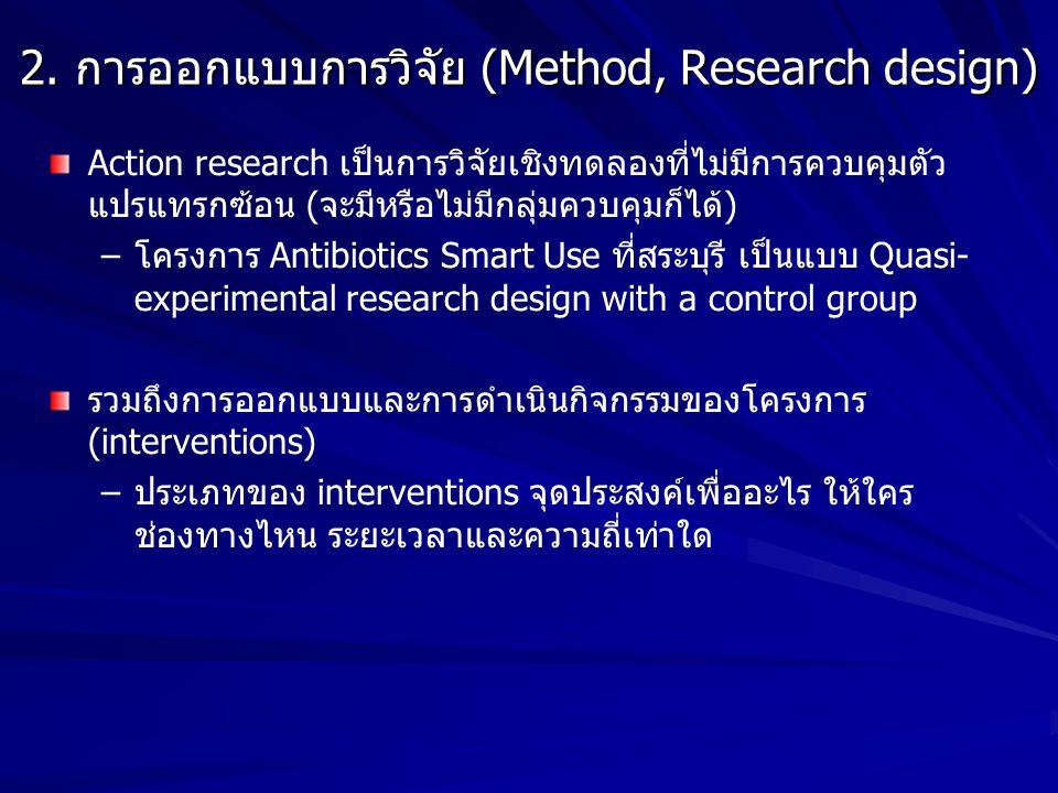 2. การออกแบบการวิจัย (Method, Research design) Action research เป็นการวิจัยเชิงทดลองที่ไม่มีการควบคุมตัว แปรแทรกซ้อน (จะมีหรือไม่มีกลุ่มควบคุมก็ได้) –