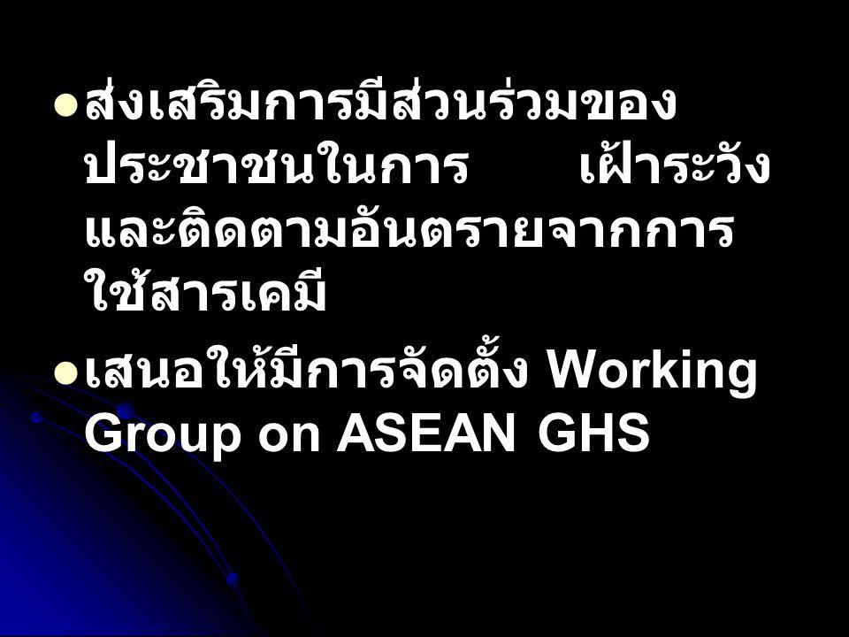 ส่งเสริมการมีส่วนร่วมของ ประชาชนในการ เฝ้าระวัง และติดตามอันตรายจากการ ใช้สารเคมี เสนอให้มีการจัดตั้ง Working Group on ASEAN GHS