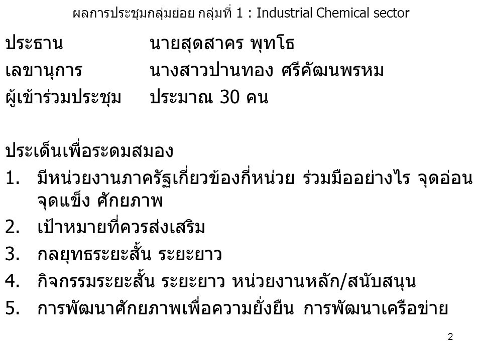 2 ผลการประชุมกลุ่มย่อย กลุ่มที่ 1 : Industrial Chemical sector ประธานนายสุดสาคร พุทโธ เลขานุการนางสาวปานทอง ศรีคัฒนพรหม ผู้เข้าร่วมประชุม ประมาณ 30 คน