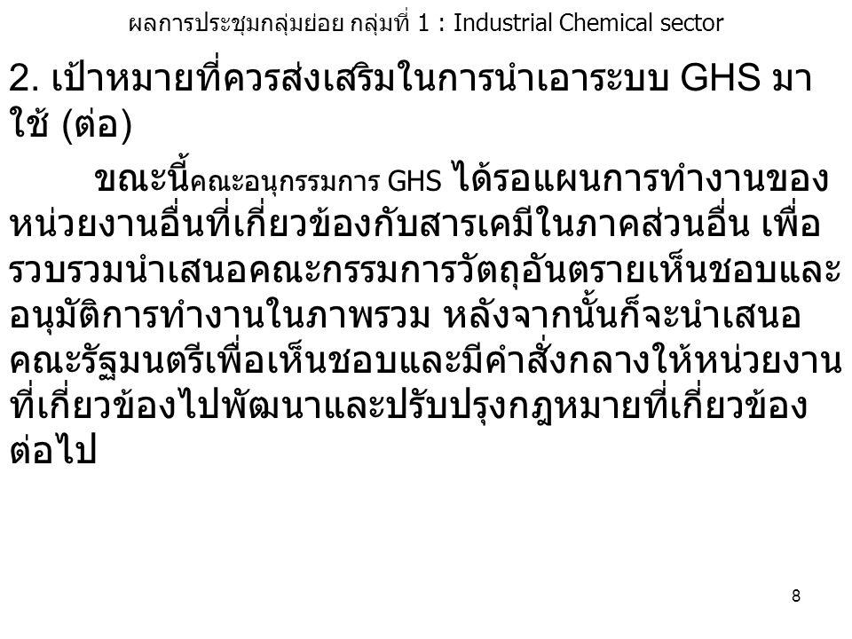 8 ผลการประชุมกลุ่มย่อย กลุ่มที่ 1 : Industrial Chemical sector 2. เป้าหมายที่ควรส่งเสริมในการนำเอาระบบ GHS มา ใช้ ( ต่อ ) ขณะนี้ คณะอนุกรรมการ GHS ได้
