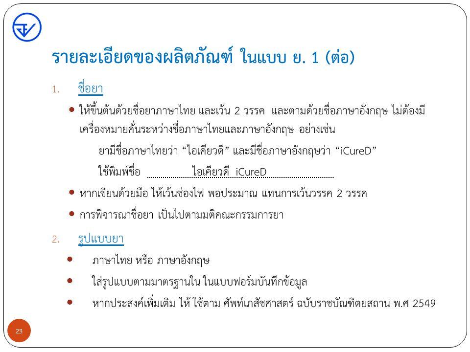 รายละเอียดของผลิตภัณฑ์ ในแบบ ย. 1 (ต่อ) 1. ชื่อยา ให้ขึ้นต้นด้วยชื่อยาภาษาไทย และเว้น 2 วรรค และตามด้วยชื่อภาษาอังกฤษ ไม่ต้องมี เครื่องหมายคั่นระหว่าง