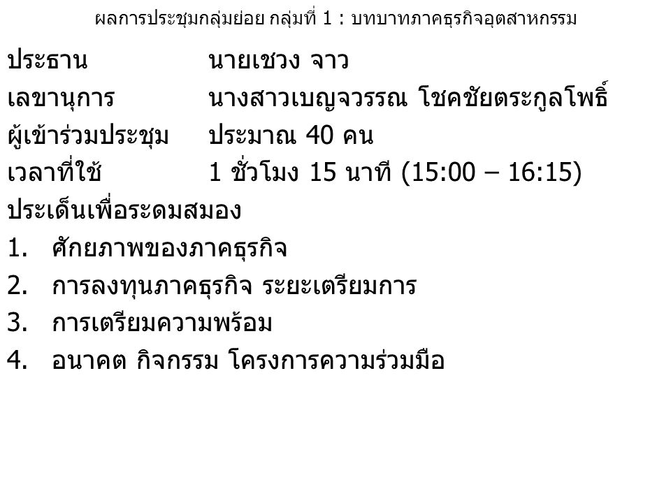 ผลการประชุมกลุ่มย่อย กลุ่มที่ 1 : บทบาทภาคธุรกิจอุตสาหกรรม ประธานนายเชวง จาว เลขานุการนางสาวเบญจวรรณ โชคชัยตระกูลโพธิ์ ผู้เข้าร่วมประชุม ประมาณ 40 คน เวลาที่ใช้1 ชั่วโมง 15 นาที (15:00 – 16:15) ประเด็นเพื่อระดมสมอง 1.ศักยภาพของภาคธุรกิจ 2.การลงทุนภาคธุรกิจ ระยะเตรียมการ 3.การเตรียมความพร้อม 4.อนาคต กิจกรรม โครงการความร่วมมือ
