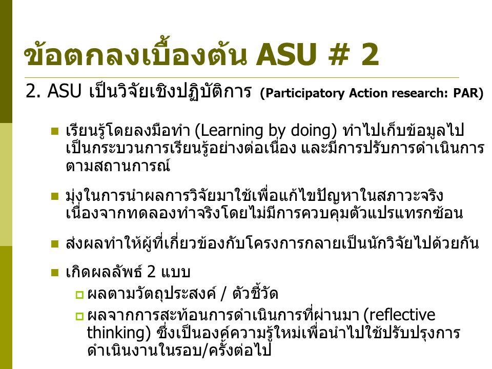 26 2. ASU เป็นวิจัยเชิงปฏิบัติการ (Participatory Action research: PAR) เรียนรู้โดยลงมือทำ (Learning by doing) ทำไปเก็บข้อมูลไป เป็นกระบวนการเรียนรู้อย