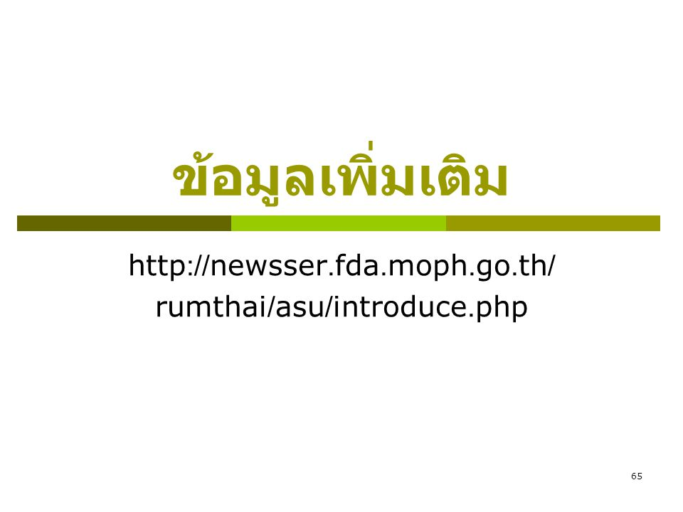 65 ข้อมูลเพิ่มเติม http://newsser.fda.moph.go.th/ rumthai/asu/introduce.php