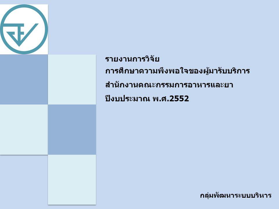 รายงานการวิจัย การศึกษาความพึงพอใจของผู้มารับบริการ สำนักงานคณะกรรมการอาหารและยา ปีงบประมาณ พ.ศ.2552 วัตถุประสงค์ การศึกษาความ พึงพอใจ วัตถุประสงค์หลัก 1.