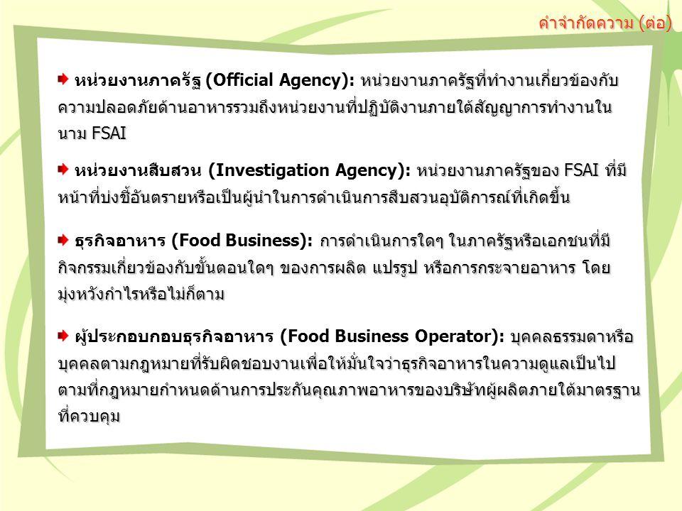 หน่วยงานภาครัฐที่ทำงานเกี่ยวข้องกับ ความปลอดภัยด้านอาหารรวมถึงหน่วยงานที่ปฏิบัติงานภายใต้สัญญาการทำงานใน นาม FSAI หน่วยงานภาครัฐ (Official Agency): หน่วยงานภาครัฐที่ทำงานเกี่ยวข้องกับ ความปลอดภัยด้านอาหารรวมถึงหน่วยงานที่ปฏิบัติงานภายใต้สัญญาการทำงานใน นาม FSAI คำจำกัดความ (ต่อ) หน่วยงานภาครัฐของ FSAI ที่มี หน้าที่บ่งชี้อันตรายหรือเป็นผู้นำในการดำเนินการสืบสวนอุบัติการณ์ที่เกิดขึ้น หน่วยงานสืบสวน (Investigation Agency): หน่วยงานภาครัฐของ FSAI ที่มี หน้าที่บ่งชี้อันตรายหรือเป็นผู้นำในการดำเนินการสืบสวนอุบัติการณ์ที่เกิดขึ้น การดำเนินการใดๆ ในภาครัฐหรือเอกชนที่มี กิจกรรมเกี่ยวข้องกับขั้นตอนใดๆ ของการผลิต แปรรูป หรือการกระจายอาหาร โดย มุ่งหวังกำไรหรือไม่ก็ตาม ธุรกิจอาหาร (Food Business): การดำเนินการใดๆ ในภาครัฐหรือเอกชนที่มี กิจกรรมเกี่ยวข้องกับขั้นตอนใดๆ ของการผลิต แปรรูป หรือการกระจายอาหาร โดย มุ่งหวังกำไรหรือไม่ก็ตาม บุคคลธรรมดาหรือ บุคคลตามกฎหมายที่รับผิดชอบงานเพื่อให้มั่นใจว่าธุรกิจอาหารในความดูแลเป็นไป ตามที่กฎหมายกำหนดด้านการประกันคุณภาพอาหารของบริษัทผู้ผลิตภายใต้มาตรฐาน ที่ควบคุม ผู้ประกอบกอบธุรกิจอาหาร (Food Business Operator): บุคคลธรรมดาหรือ บุคคลตามกฎหมายที่รับผิดชอบงานเพื่อให้มั่นใจว่าธุรกิจอาหารในความดูแลเป็นไป ตามที่กฎหมายกำหนดด้านการประกันคุณภาพอาหารของบริษัทผู้ผลิตภายใต้มาตรฐาน ที่ควบคุม