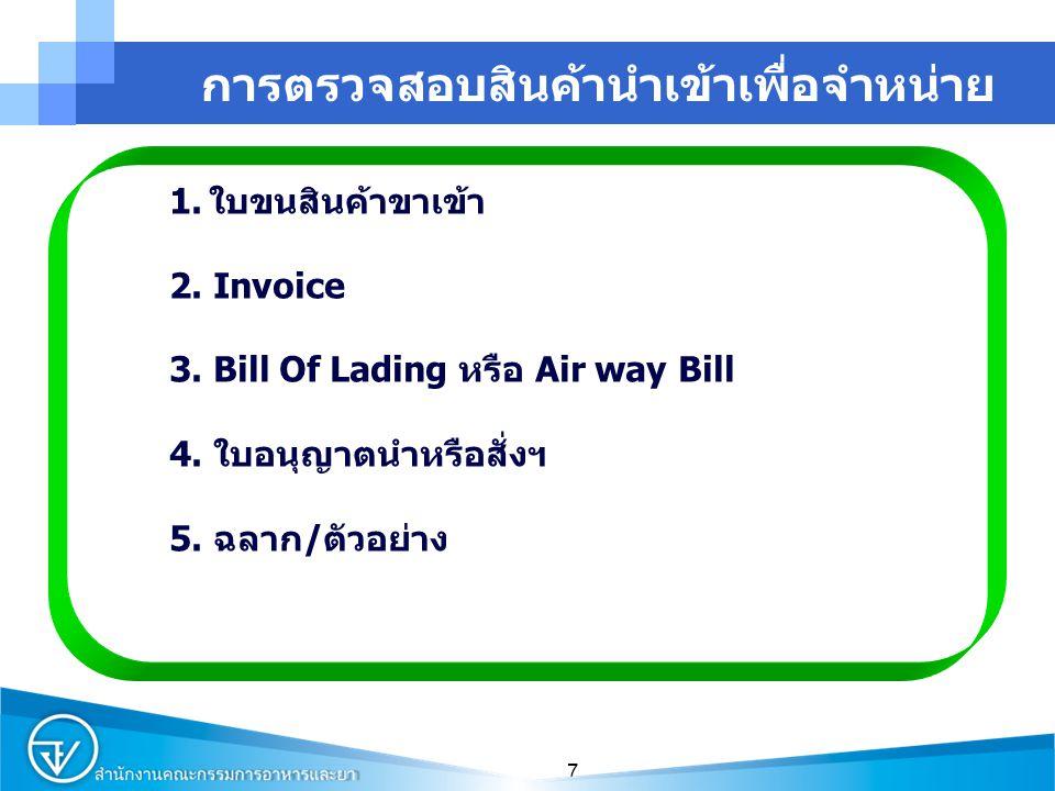 7 การตรวจสอบสินค้านำเข้าเพื่อจำหน่าย 1.ใบขนสินค้าขาเข้า 2. Invoice 3. Bill Of Lading หรือ Air way Bill 4. ใบอนุญาตนำหรือสั่งฯ 5. ฉลาก/ตัวอย่าง