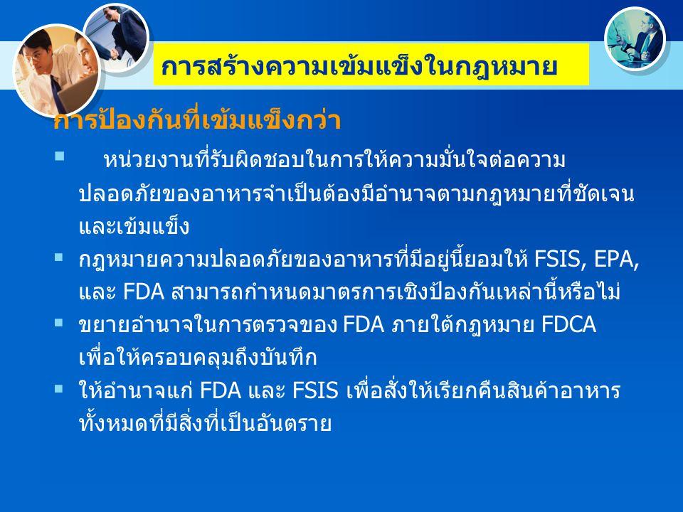การสร้างความเข้มแข็งในกฎหมาย  การป้องกันที่เข้มแข็งกว่า  แต่งตั้ง FDA และเพิ่มความเข้มแข็งในอำนาจตามกฎหมาย ของ FSIS เพื่อให้ผู้ประกอบหารที่ถูกควบคุมนั้นต้องแจ้ง หน่วยงานที่มีอำนาจตามกฎหมายเกี่ยวกับลักษณะเฉพาะและ สถานที่ตั้งที่มีอาหารที่ไม่บริสุทธิ์และแสดงฉลากที่ไม่ถูกต้อง  ทำความเข้าใจในกฎหมาย FDCA, FMIA, PPIA, และ EPIA เพื่อให้ชัดเจนว่า FDA และ FSIS สามารถจัดการกับอาหารที่ เกี่ยวข้องกับการระบาด