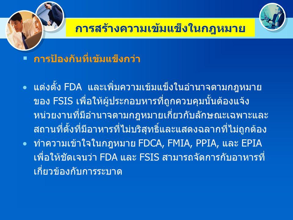 การสร้างความเข้มแข็งในกฎหมาย การป้องกันที่เข้มแข็งกว่า - ทำความชัดเจนในกฎหมาย FDCA, FMIA, PPIA, และ EPIA เพื่อให้ชัดเจนว่าอาหารที่ได้มาจากสัตว์ที่ได้รับการรักษาด้วยยาสัตว์ ที่ไม่ได้รับอนุญาตเนื่องจากไม่มีวิธีทดสอบที่ได้รับอนุมัติ ถือว่าผิด กฎหมาย - ปรับปรุงข้อกำหนดค่าสารปนเปื้อนที่ยอมให้มีได้ในกฎหมาย FDCA ให้มีประสิทธิภาพและทันสมัยขึ้น - ให้อาหารนำเข้าที่อยู่ภายใต้กฎหมายของ FDA ต้องถูกเตรียม บรรจุและดำเนินการภายใต้ระบบหรือเงื่อนไขหรือมาตรการต้อง ปฏิบัติตามหรือไม่เช่นนั้นสามารถปฏิบัติตามระดับการคุ้มครองด้าน ความปลอดภัยของอาหารของสหรัฐอเมริกา