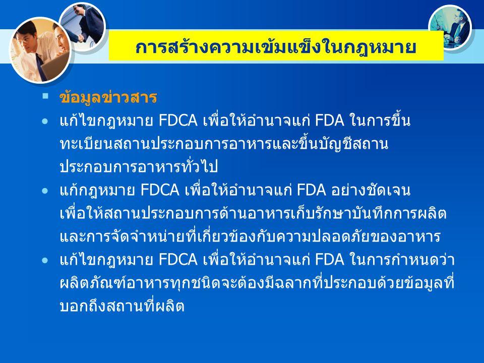 การสร้างความเข้มแข็งในกฎหมาย  ข้อมูลข่าวสาร  แก้ไขกฎหมาย FDCA เพื่อกำจัดอุปสรรคทาง กฎหมายในการใช้ข้อมูลทีเป็นความลับทางการค้า และที่เกี่ยวข้องกับความปลอดภัยของอาหารร่วมกับ หน่วยงานส่วนกลางอื่นและหน่วยงานระดับรัฐ