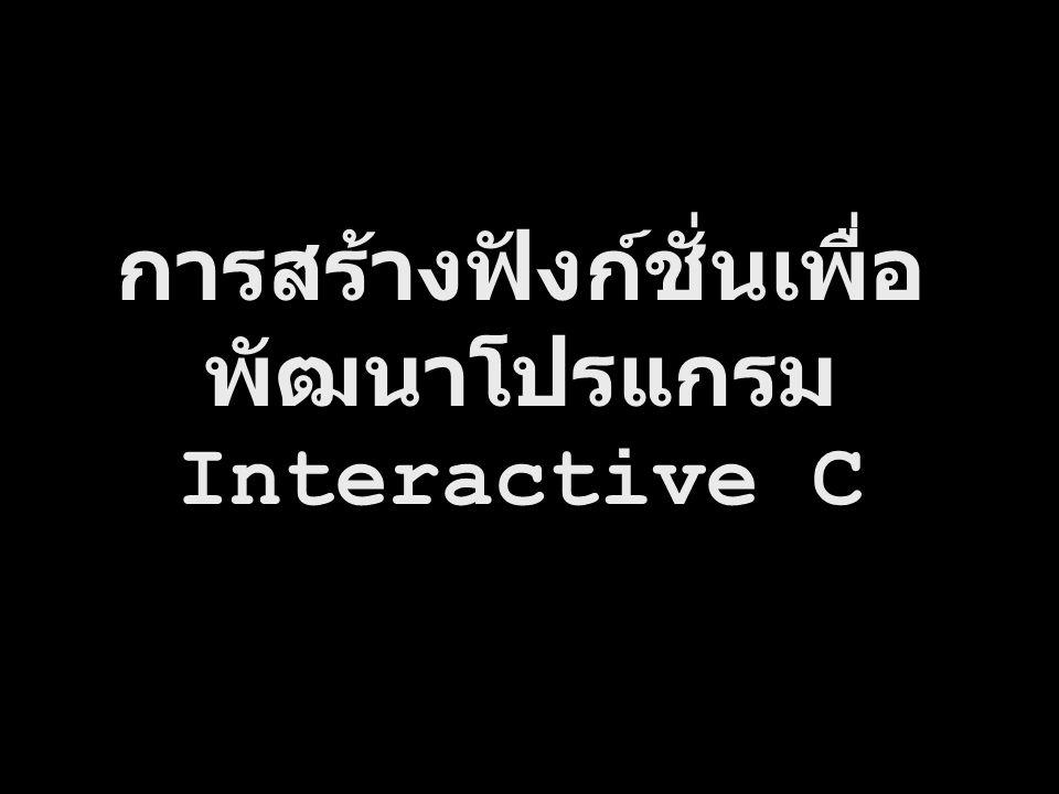 การสร้างฟังก์ชั่นเพื่อ พัฒนาโปรแกรม Interactive C