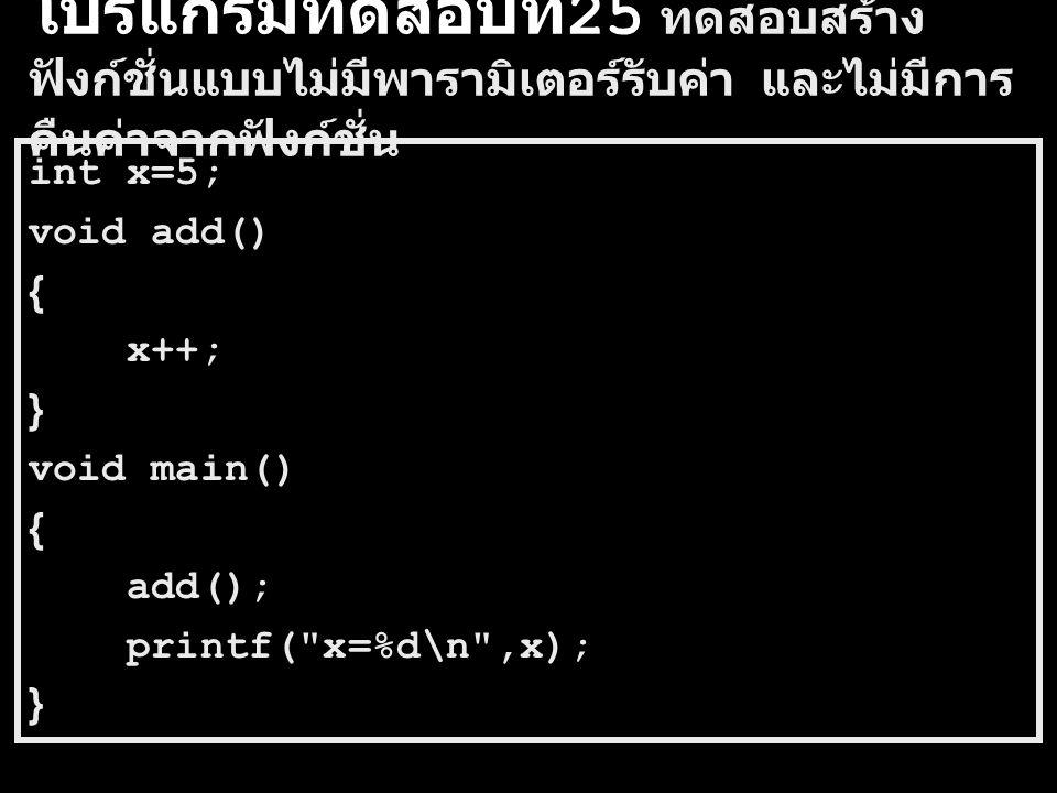 โปรแกรมทดสอบที่ 25 ทดสอบสร้าง ฟังก์ชั่นแบบไม่มีพารามิเตอร์รับค่า และไม่มีการ คืนค่าจากฟังก์ชั่น int x=5; void add() { x++; } void main() { add(); printf( x=%d\n ,x); }