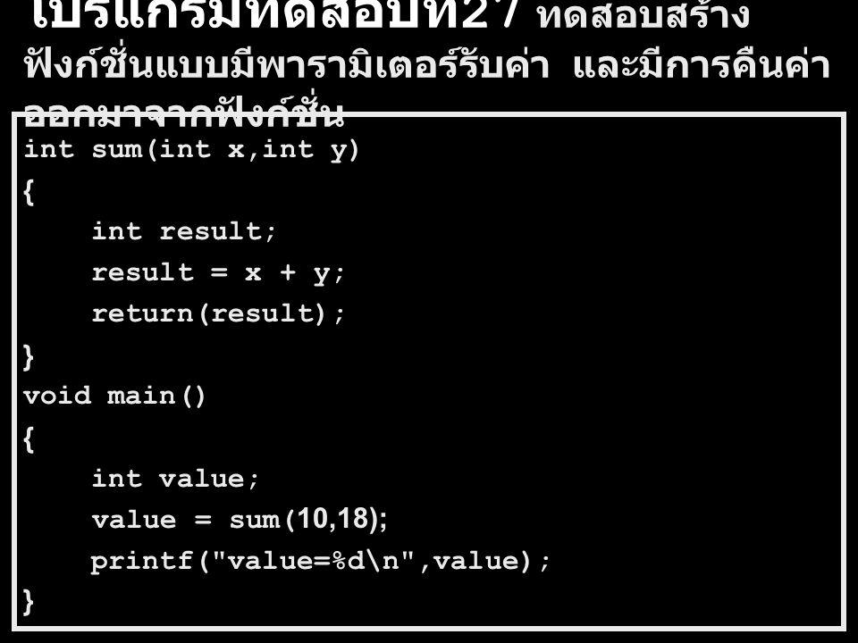 โปรแกรมทดสอบที่ 26 ทดสอบสร้าง ฟังก์ชั่นแบบมีพารามิเตอร์รับค่า และไม่มีการคืน ค่าออกมาจากฟังก์ชั่น int x=5; void add(int value) { x = x + value; } void main() { add(3); printf( x=%d\n ,x); }