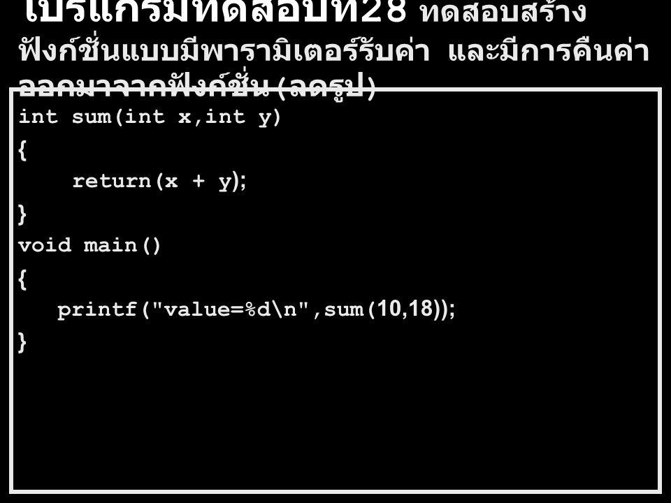 โปรแกรมทดสอบที่ 27 ทดสอบสร้าง ฟังก์ชั่นแบบมีพารามิเตอร์รับค่า และมีการคืนค่า ออกมาจากฟังก์ชั่น int sum(int x,int y) { int result; result = x + y; return(result); } void main() { int value; value = sum(10,18); printf( value=%d\n ,value); }