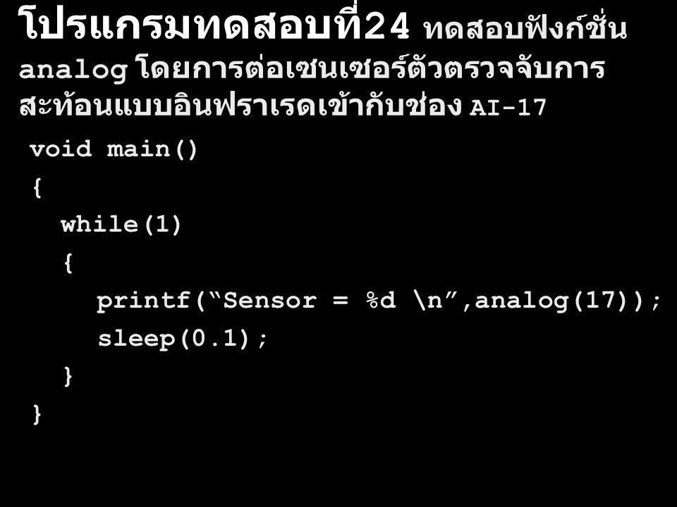 โปรแกรมทดสอบที่ 24 ทดสอบฟังก์ชั่น analog โดยการต่อเซนเซอร์ตัวตรวจจับการ สะท้อนแบบอินฟราเรดเข้ากับช่อง AI-17 void main() { while(1) { printf( Sensor = %d \n ,analog(17)); sleep(0.1); }