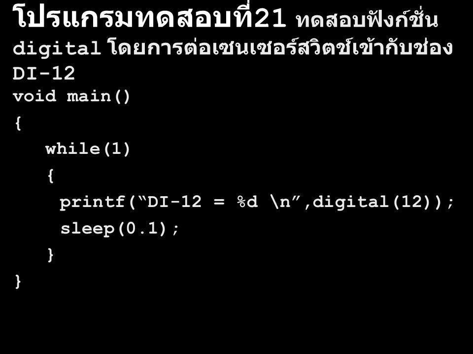 โปรแกรมทดสอบที่ 21 ทดสอบฟังก์ชั่น digital โดยการต่อเซนเซอร์สวิตช์เข้ากับช่อง DI-12 void main() { while(1) { printf( DI-12 = %d \n ,digital(12)); sleep(0.1); }