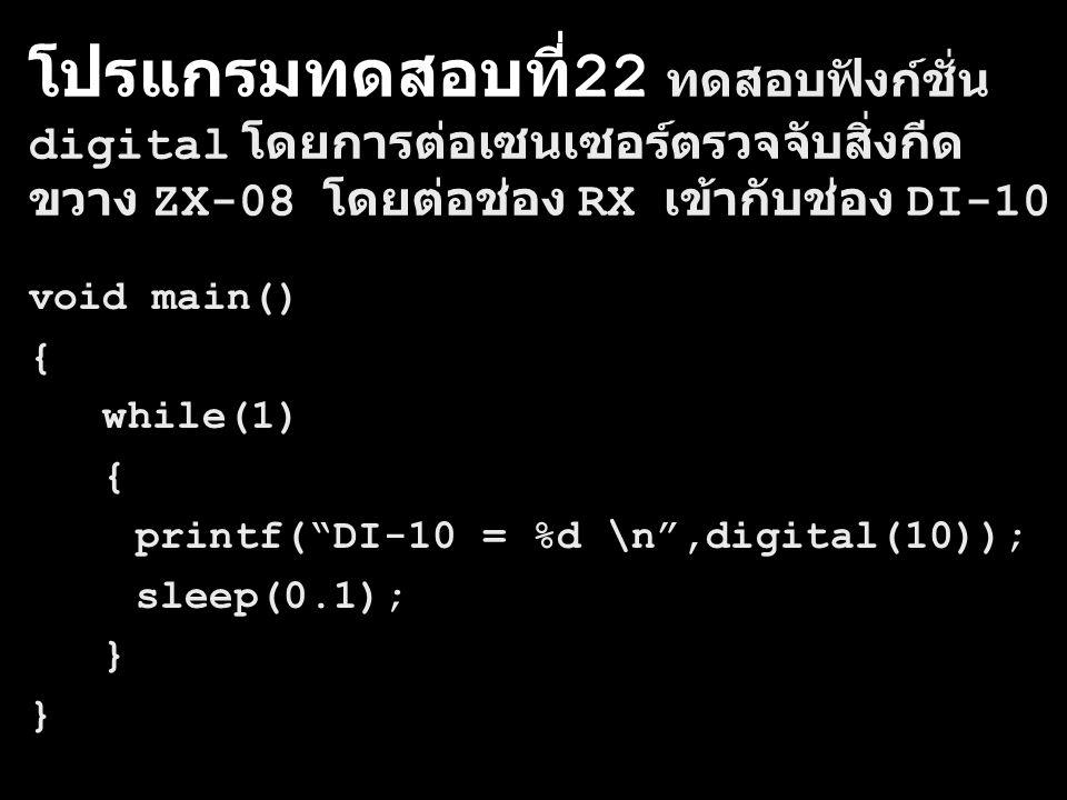 โปรแกรมทดสอบที่ 22 ทดสอบฟังก์ชั่น digital โดยการต่อเซนเซอร์ตรวจจับสิ่งกีด ขวาง ZX-08 โดยต่อช่อง RX เข้ากับช่อง DI-10 void main() { while(1) { printf( DI-10 = %d \n ,digital(10)); sleep(0.1); }