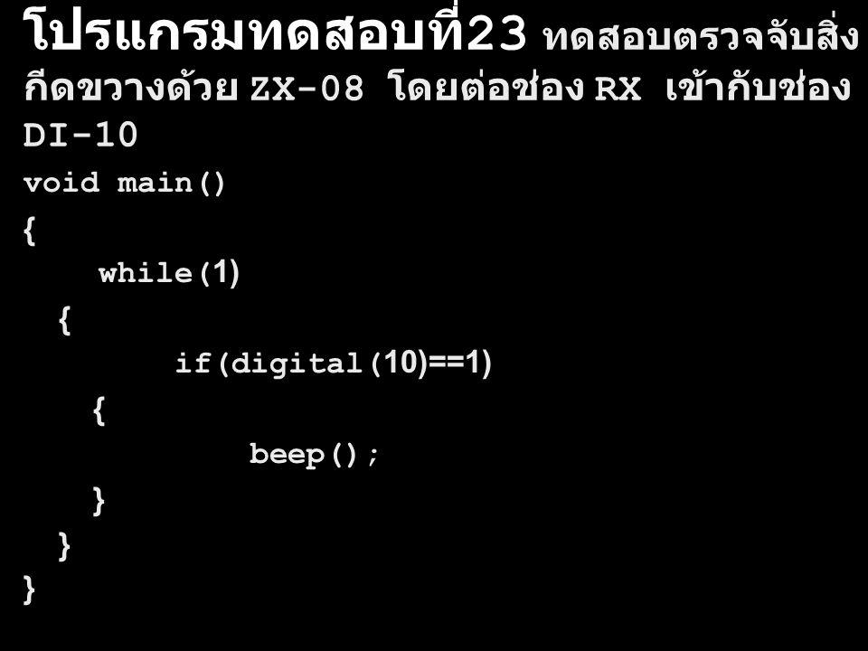 โปรแกรมทดสอบที่ 23 ทดสอบตรวจจับสิ่ง กีดขวางด้วย ZX-08 โดยต่อช่อง RX เข้ากับช่อง DI-10 void main() { while(1) { if(digital(10)==1) { beep(); }