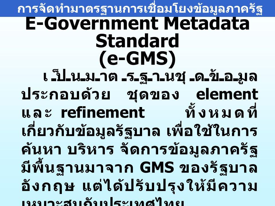 E-Government Metadata Standard (e-GMS) เป็นมาตรฐานชุดข้อมูล ประกอบด้วย ชุดของ element และ refinement ทั้งหมดที่ เกี่ยวกับข้อมูลรัฐบาล เพื่อใช้ในการ ค้นหา บริหาร จัดการข้อมูลภาครัฐ มีพื้นฐานมาจาก GMS ของรัฐบาล อังกฤษ แต่ได้ปรับปรุงให้มีความ เหมาะสมกับประเทศไทย การจัดทำมาตรฐานการเชื่อมโยงข้อมูลภาครัฐ