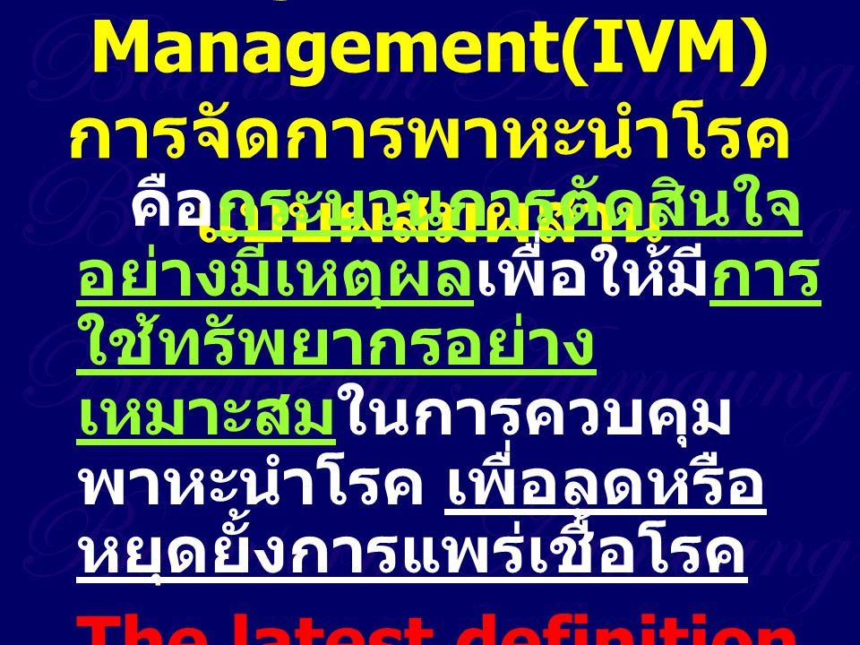 Integrated Vector Management :  การเลือกวิธีควบคุมแมลง บนพื้น ฐานความรู้ทางด้านชีววิทยาของพาหะ นำโรค การแพร่โรคและอัตราป่วย  การควบคุมมักใช้หลายวิธีการ ที่ ดำเนินการร่วมกันได้  ดำเนินการร่วมกันระหว่างหน่วยงาน สาธารณสุข หน่วยงานวิจัย องค์กร สาธารณะและผู้มีส่วนได้ส่วนเสีย  ได้รับความร่วมมือจากชุมชนและผู้ส่วน ได้ส่วนเสีย  ดำเนินการภายใต้กฎหมายและระเบียบ ข้อบังคับ  ใช้สารกำจัดแมลงอย่างสมเหตุสมผล  มีระบบการบริหารจัดการที่ดี