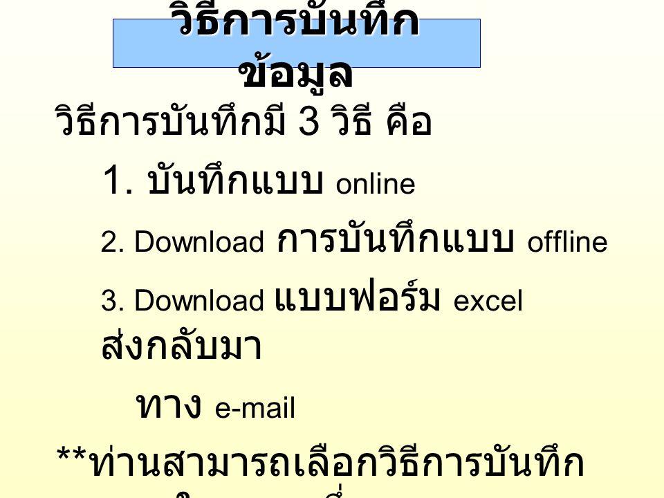วิธีการบันทึก ข้อมูล วิธีการบันทึกมี 3 วิธี คือ 1. บันทึกแบบ online 2. Download การบันทึกแบบ offline 3. Download แบบฟอร์ม excel ส่งกลับมา ทาง e-mail *