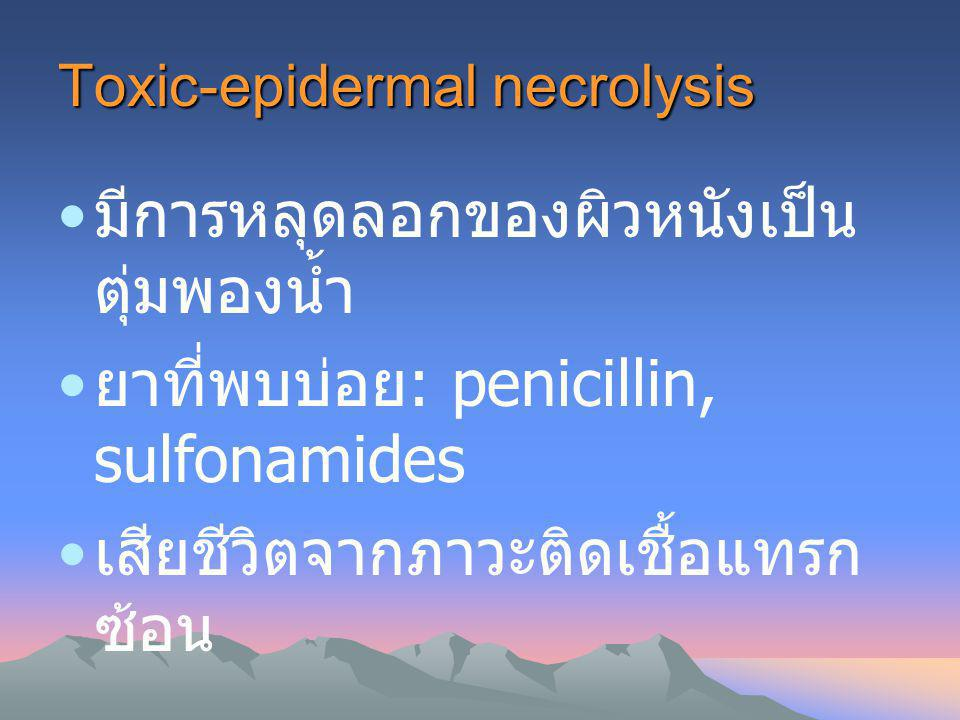 Toxic-epidermal necrolysis มีการหลุดลอกของผิวหนังเป็น ตุ่มพองน้ำ ยาที่พบบ่อย : penicillin, sulfonamides เสียชีวิตจากภาวะติดเชื้อแทรก ซ้อน