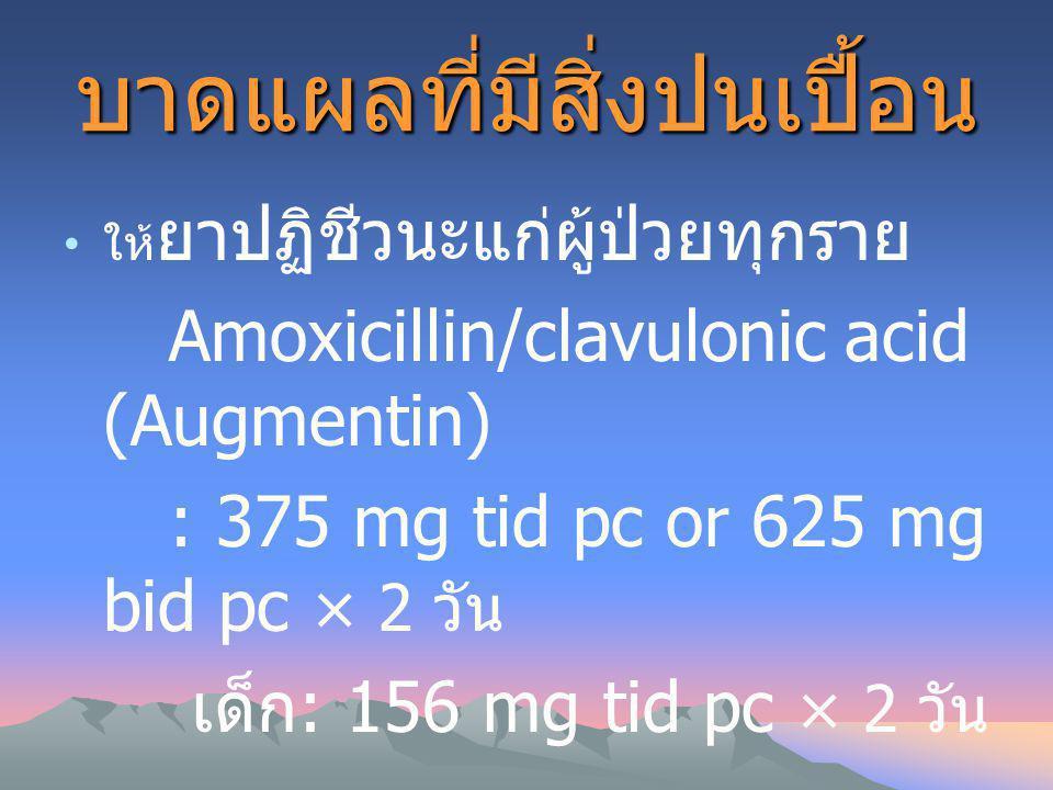 บาดแผลที่มีสิ่งปนเปื้อน ให้ ยาปฏิชีวนะแก่ผู้ป่วยทุกราย Amoxicillin/clavulonic acid (Augmentin) : 375 mg tid pc or 625 mg bid pc × 2 วัน เด็ก : 156 mg