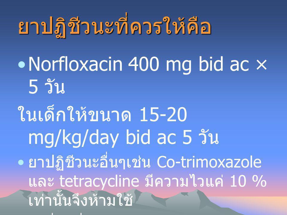 ยาปฏิชีวนะที่ควรให้คือ Norfloxacin 400 mg bid ac × 5 วัน ในเด็กให้ขนาด 15-20 mg/kg/day bid ac 5 วัน ยาปฏิชีวนะอื่นๆเช่น Co-trimoxazole และ tetracyclin