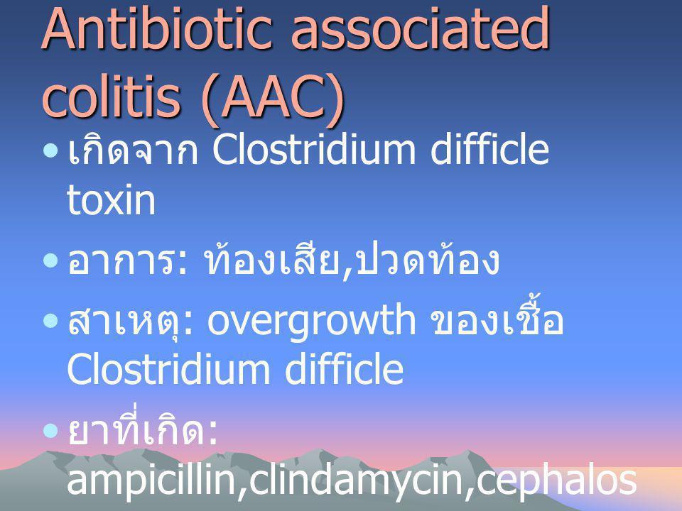 Antibiotic associated colitis (AAC) เกิดจาก Clostridium difficle toxin อาการ : ท้องเสีย, ปวดท้อง สาเหตุ : overgrowth ของเชื้อ Clostridium difficle ยาท
