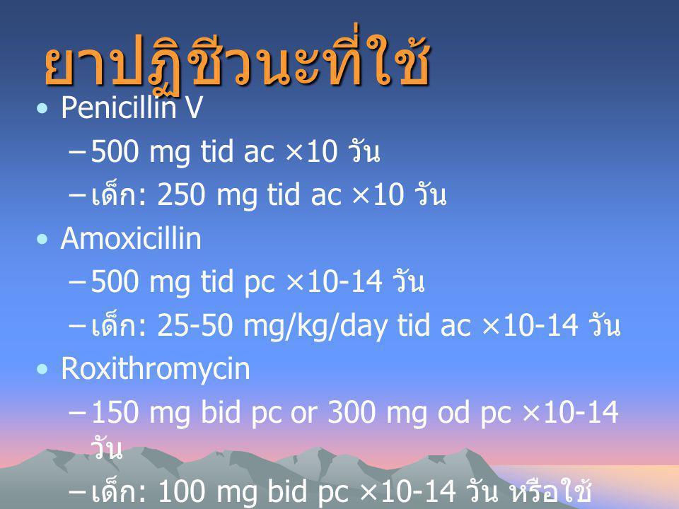 ยาปฏิชีวนะที่ใช้ Penicillin V –500 mg tid ac ×10 วัน – เด็ก : 250 mg tid ac ×10 วัน Amoxicillin –500 mg tid pc ×10-14 วัน – เด็ก : 25-50 mg/kg/day tid