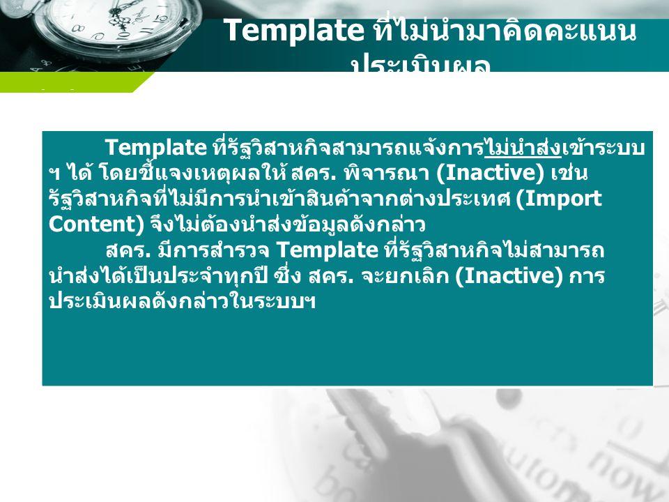 Company name Template ที่ไม่นำมาคิดคะแนน ประเมินผล Template ที่รัฐวิสาหกิจสามารถแจ้งการไม่นำส่งเข้าระบบ ฯ ได้ โดยชี้แจงเหตุผลให้ สคร. พิจารณา (Inactiv