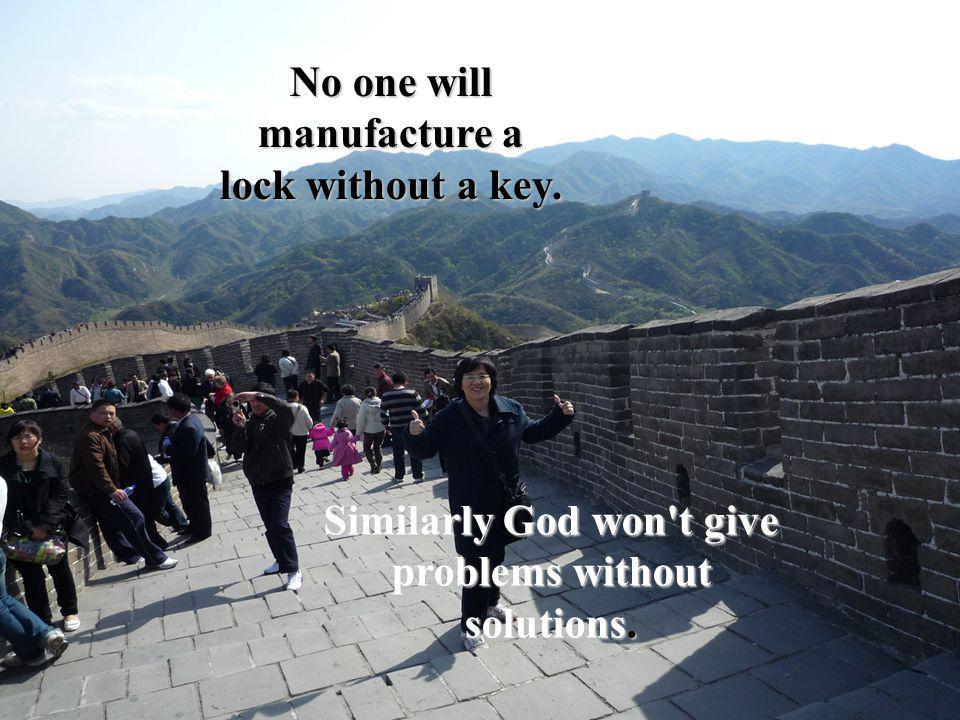 No one will manufacture a lock without a key. Similarly God won t give problems without solutions.