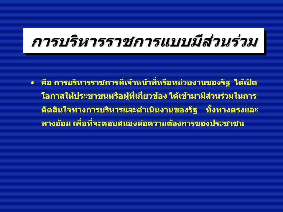 การบริหาราชการแบบมีส่วนร่วม (การเปิดระบบราชการให้ประชาชนเข้ามามีส่วนร่วม) ฐานที่มาของความคิดตามกรอบกฎหมาย - รัฐธรรมนูญแห่งราชอาณาจักรไทย พุทธศักราช 2550 มาตรา 56, 57, 66, 67, 78 เป็นต้น - พระราชบัญญัติระเบียบบริหารราชการแผ่นดิน (ฉบับที่ 5) พ.ศ.