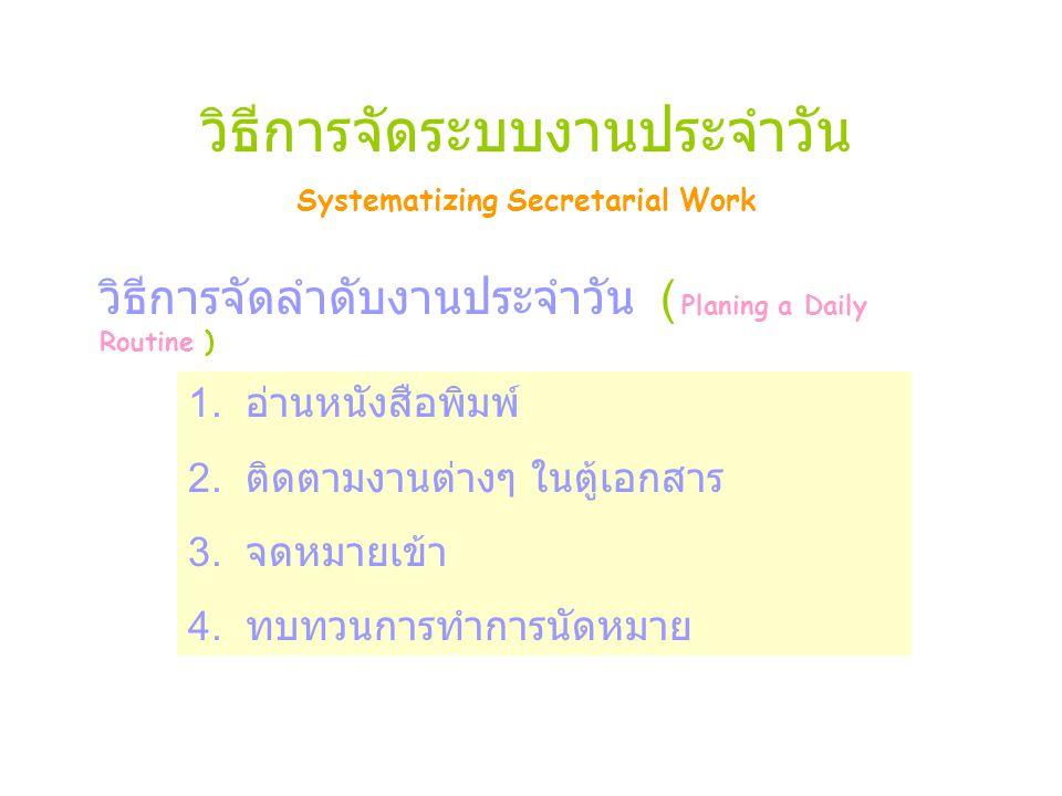 วิธีการจัดระบบงานประจำวัน Systematizing Secretarial Work วิธีการจัดลำดับงานประจำวัน ( Planing a Daily Routine ) 1.