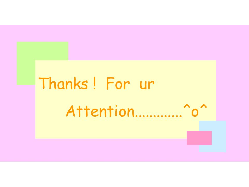 Thanks ! For ur Attention.............^o^