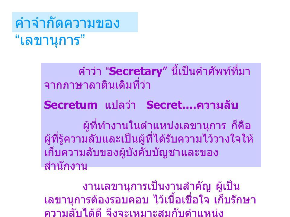 บางท่านมีความเห็นว่า Secretary เป็น ผู้มีภาระและความรับผิดชอบกับงานมาก จึงแยก ความหมายของ Secretary ตามตัวพยัญชนะไว้ ดังนี้ S = Sense คือ ความมีสามัญสำนึก รู้จักผิด ชอบ รู้ว่าสิ่งใดควร ไม่ควร E = Efficiency คือ สมรรถภาพในการ ทำงานที่มีอยู่ในตัวบุคคล C = Courage คือ ความมุมานะของบุคคล ซึ่งขึ้นอยู่กับความมุ่งหวัง R = Responsibility คือ การรับผิดชอบ E = Energy คือ กำลังงาน