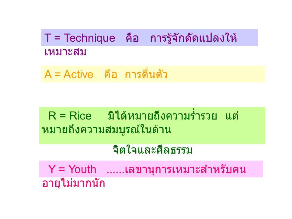 T = Technique คือ การรู้จักดัดแปลงให้ เหมาะสม A = Active คือ การตื่นตัว R = Rice มิได้หมายถึงความร่ำรวย แต่ หมายถึงความสมบูรณ์ในด้าน จิตใจและศีลธรรม Y = Youth......